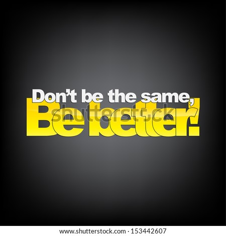 don't be the same  be better