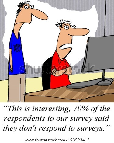 """This is interesting.  70% of the respondents to our survey said they don't respond to surveys."" - stock photo"