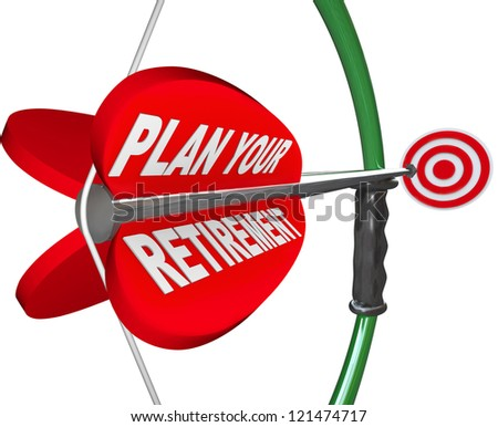 A bow and arrow aiming at a target, with the words Plan Your Retirement to symbolize saving for the future and enjoying life after you leave your job - stock photo