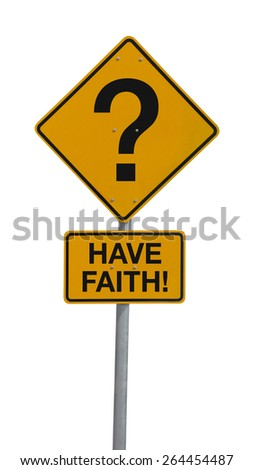 A question mark road sign with HAVE FAITH! message to encourage people to be strong through tough, uncertain times and have faith in God. The sign is isolated on a white background. - stock photo