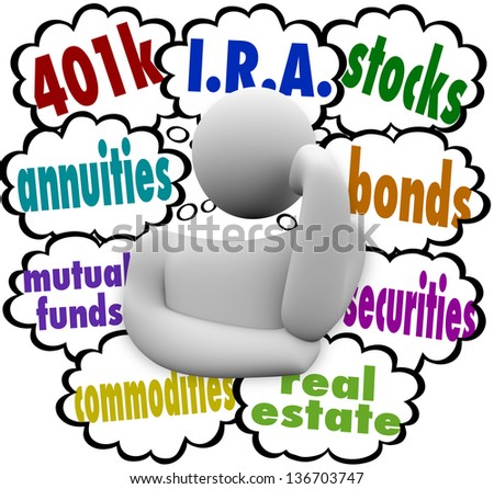 A thinking person wonders what are the best choices for investing for the future, with the words 401k, annuity, mutual funds, I.R.A., real estate, stocks, bonds, securities, and real estate - stock photo