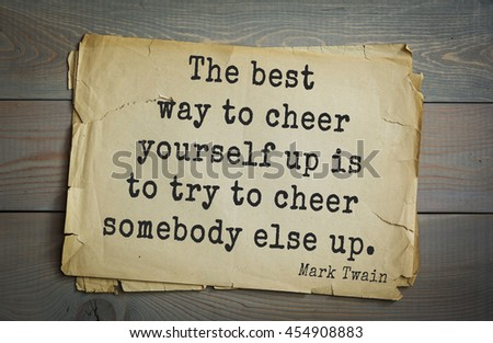 American writer Mark Twain (1835-1910) quote. The best way to cheer yourself up is to try to cheer somebody else up.  - stock photo