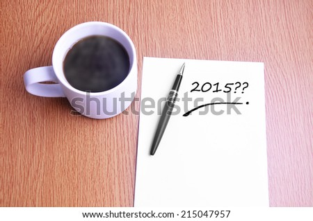 Business Concept - Steamy Coffee And Black Pen With White Paper Writing 2015 On The Table - stock photo