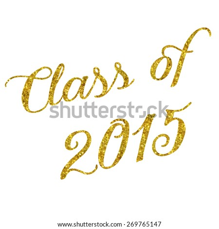 Class of 2015 Glittery Gold Faux Foil Metallic Inspirational Quote Isolated on White Background - stock photo