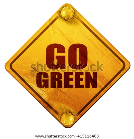 go green, 3D rendering, isolated grunge yellow road sign - stock photo
