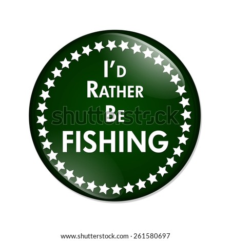 I'd Rather Be Fishing Button, A green and white button with words I'd Rather Be Fishing isolated on a white background - stock photo
