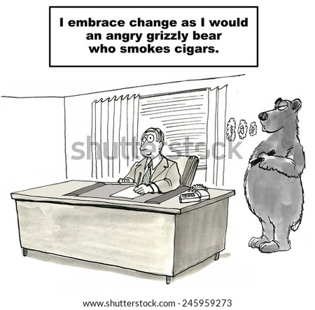 I embrace change as I would an angry grizzly bear who smokes cigars. - stock photo