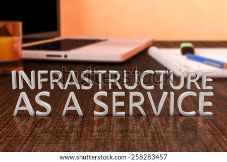 Infrastructure as a Service - letters on wooden desk with laptop computer and a notebook. 3d render illustration. - stock photo