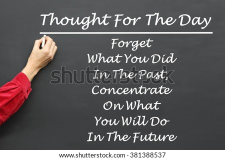 Inspirational Thought For The Day message of Forget What You Did In The Past, Concentrate On What You Will Do In The Future written on a School Blackboard by the teacher. - stock photo