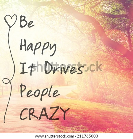Inspirational Typographic Quote - Be Happy It drives people crazy - stock photo
