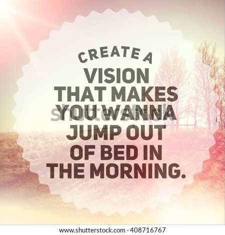 Inspirational Typographic Quote - Create a vision that makes you wanna jump out of bed in the morning. - stock photo
