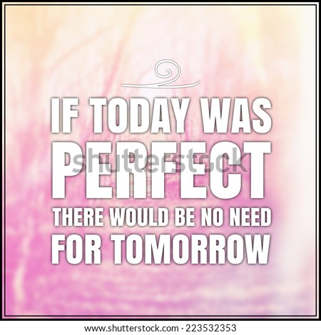 Inspirational Typographic Quote - If today was perfect there would be no need for tomorrow - stock photo