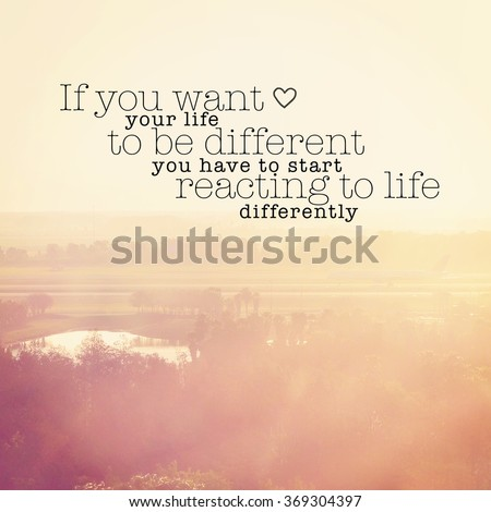 Inspirational Typographic Quote - If you want you life to be different you have to start reacting to life differently  - stock photo
