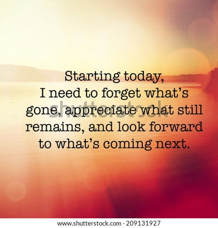 Inspirational Typographic Quote - Starting today I need to forget what;s gone, appreciate what still remains, and look forward to what's coming next. - stock photo