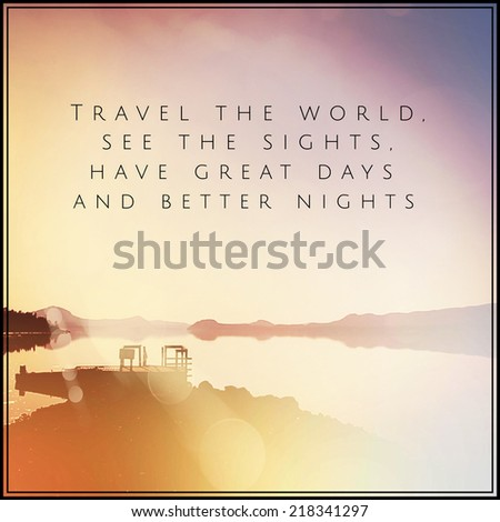 Inspirational Typographic Quote - Travel the world see the sights have great days and better nights - stock photo