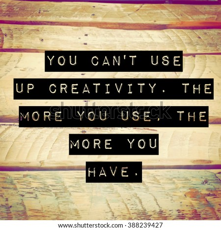 Inspirational Typographic Quote - You can't use up creativity. The more you use. The more you have. - stock photo