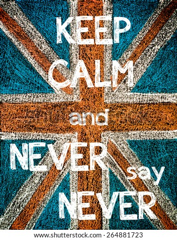 Keep Calm and Never Say Never. United Kingdom (British Union jack) flag, vintage hand drawing with chalk on blackboard, humor concept image - stock photo