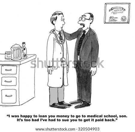 Legal cartoon showing father saying to doctor son that he did not mind loaning him money for medical school, but he did not expect he would have to sue to get it back. - stock photo
