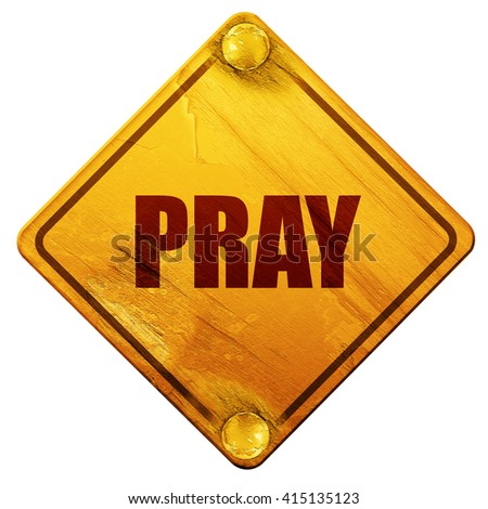 pray, 3D rendering, isolated grunge yellow road sign - stock photo