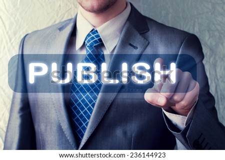 Publish Concept. Man touching Publish button on virtual screen - stock photo