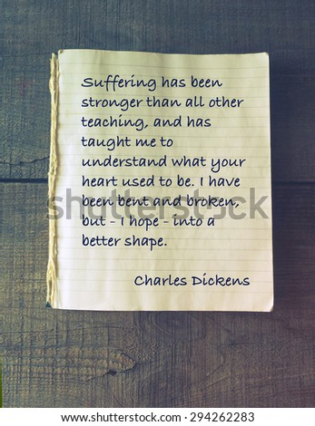 Suffering has been stronger than all other teaching, and has taught me to understand what your heart used to be. I have been bent and broken, but - I hope - into a better shape. Quote Charles Dickens - stock photo