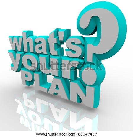 The 3d words What's Your Plan asking you if you're prepared to implement an idea and stratagize a solution for success in achieving a goal or overcoming an obstacle - stock photo