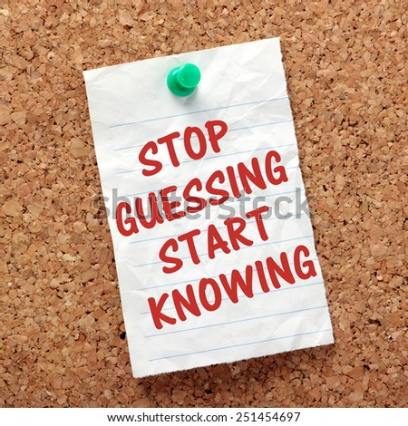 The phrase Stop Guessing Start Knowing on a piece of paper pinned to a cork notice board as a reminder to establish the facts - stock photo