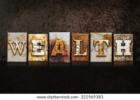 "The word ""WEALTH"" written in rusty metal letterpress type on a dark textured grunge background. - stock photo"