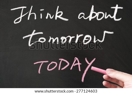 Think about tomorrow today words written on the blackboard using chalk - stock photo