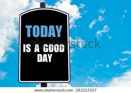 TODAY IS A GOOD DAY motivational quote written on road sign isolated over clear blue sky background with available copy space. Concept  image - stock photo