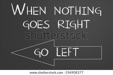 When nothing goes right go left written on a chalkboard - stock photo