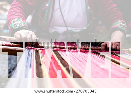 Word TRAVEL over Traditional hand weaving in the Andes Mountains, Peru - stock photo
