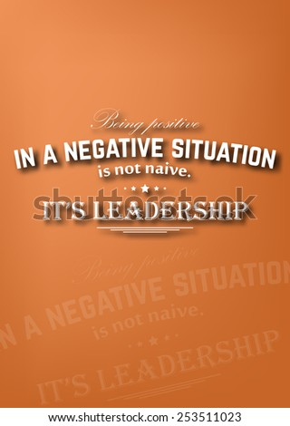 Being positive in a negative situation is not naive. It's leadership. Motivational poster (EPS10 Vector) - stock vector