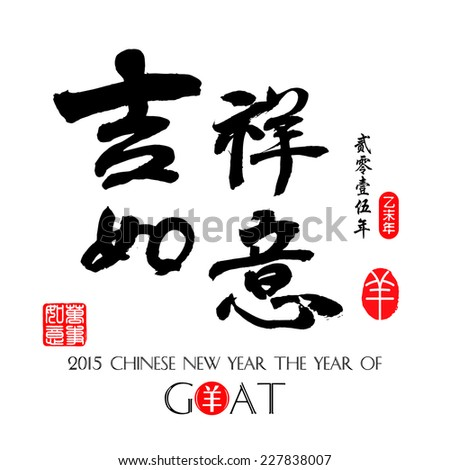 Chinese Calligraphy Translation:Auspicious is going very smoothly / Year of the Goat 2015. / red stamps which the attached image in wan shi ru yi Translation: Everything is going very smoothly.  - stock vector