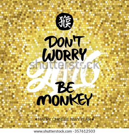 Chinese New Year 2016 greeting card 'Don't worry, be monkey'. Hand painted lettering and chinese hieroglyph 'monkey' on golden glitter background. - stock vector
