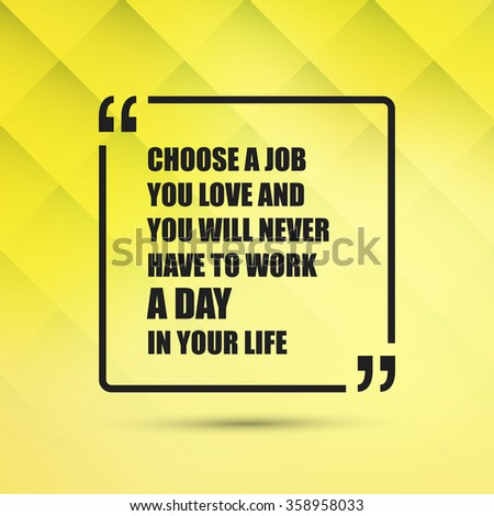 Choose A Job You Love And You Will Never Have To Work A Day In Your Life - Inspirational Quote, Slogan, Saying on an Abstract Yellow Background - stock vector
