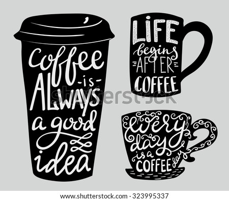 Coffee is always a good idea. Life begins after coffee. Every day is a coffee day. Lettering on coffee cup shape set. Modern calligraphy style quote about coffee. - stock vector