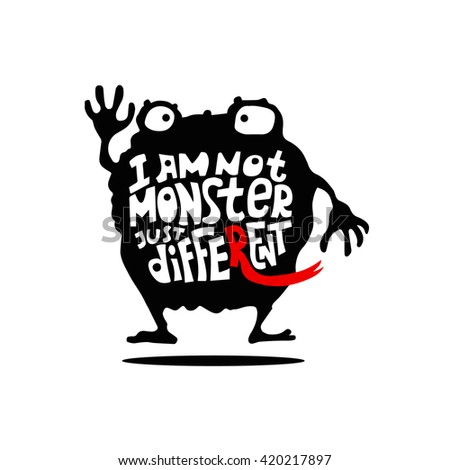 """Cute vector hand drawn cartoon monster character with lettering quote """"I Am Not Monster Just Different"""". Black and white. Could be used as design for greeting card, poster, T-Shirt, web-design etc. - stock vector"""