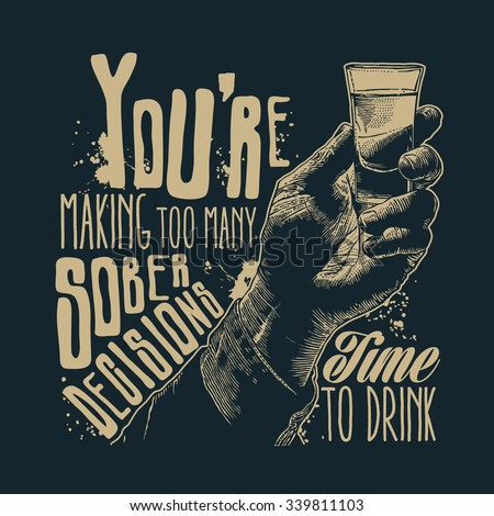 """Design t-shirt """"You're making too many sober decisions. Time to drink"""" with male hand holding a shot of alcohol drink and hand-written fonts. vector illustration. - stock vector"""