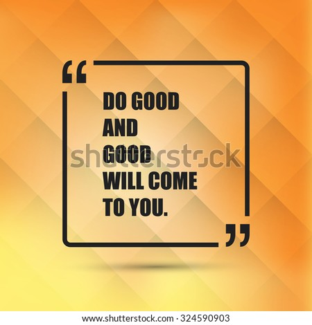 Do Good And Good Will Come To You. - Inspirational Quote, Slogan, Saying - Success Concept Illustration With Speech Bubble - stock vector
