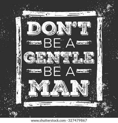Don't Be A Gentle Be A Man. Motivational Quote. Grunge Poster for your art works - stock vector