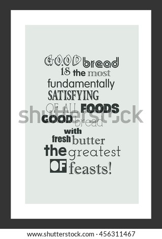 Food quote. Cooking quote. Good bread is the most fundamentally satisfying of all foods; good bread with fresh butter, the greatest of feasts!  - stock vector