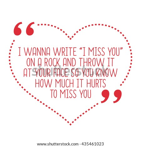 """Funny love quote. I wanna write """"I miss you"""" on a rock and throw it at your face so you know how much it hurts to miss you. Simple trendy design. - stock vector"""