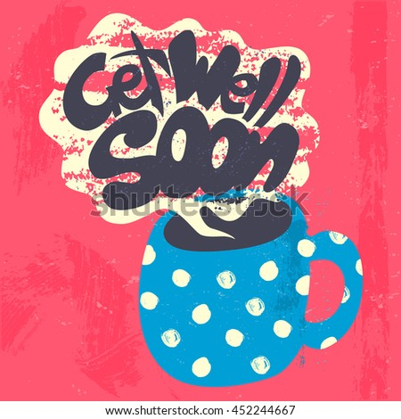 Get Well Soon Decorative Card. Hand drawn poster with polka dot blue mug of warm tea and handwritten phrase in the grungy cloud of steam. Creative colorful trendy textured background. - stock vector