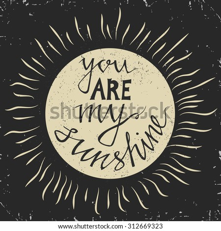 Hand drawn typography poster. Stylish typographic poster design with inscription -you are my sunshine. Inspirational illustration.  Used for greeting cards, posters and print invitations. - stock vector