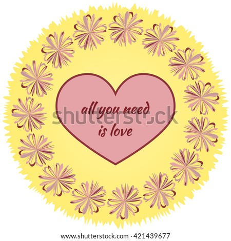 Heart with the inscription All you need is love in the round frame of flowers on a yellow background ragged. Abstract element. - stock vector