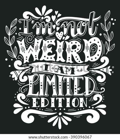 I am not weird, I am limited edition. Quote. Hand drawn vintage illustration with hand lettering. This illustration can be used as a print on t-shirts and bags, stationary or as a poster. - stock vector
