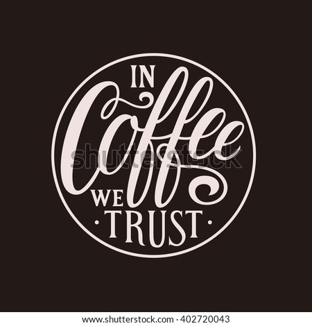 In coffee we trust. Hand lettering quote placed in circle for printing on bags, t-shirts, stickers, posters, cards, etc., or to be used for web (banners, blogs, advertisement). - stock vector