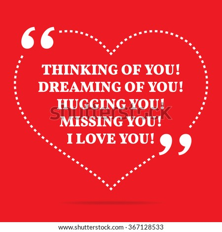 Inspirational love quote. Thinking of you! Dreaming of you! Hugging you! Missing you! I love you! Simple trendy design. - stock vector