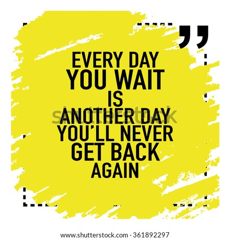 Motivational Inspirational Quote Poster / Every day you wait is another day you will never get back again - stock vector